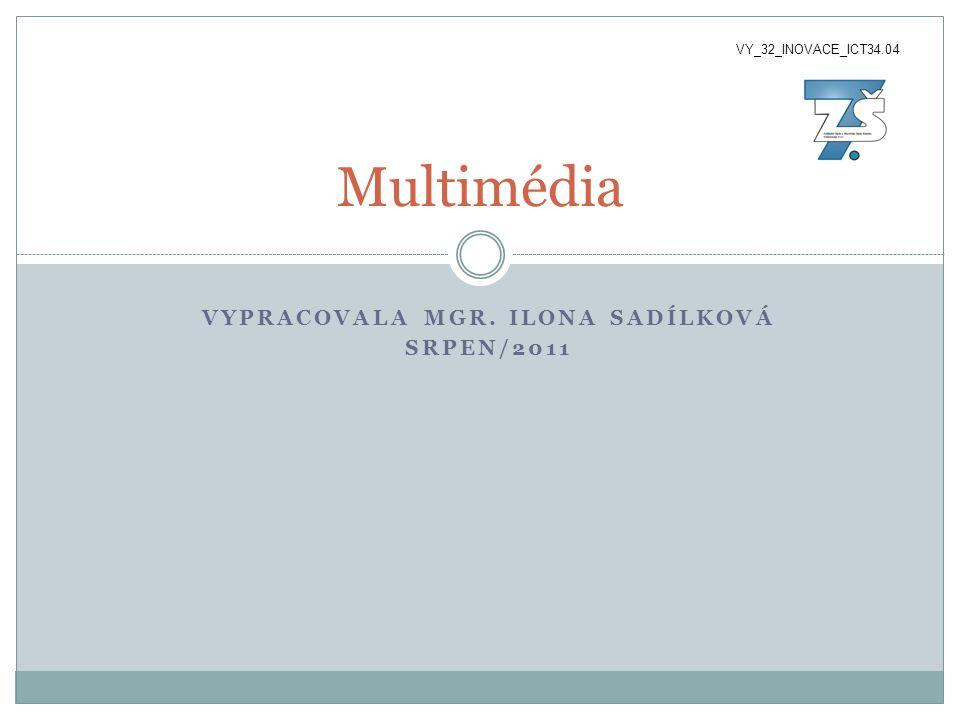 VYPRACOVALA MGR. ILONA SADÍLKOVÁ SRPEN/2011 Multimédia VY_32_INOVACE_ICT34.04