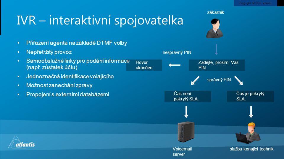 Copyright © 2011, atlantis IVR – interaktivní spojovatelka Přiřazení agenta na základě DTMF volby Nepřetržitý provoz Samoobslužné linky pro podání informace (např.