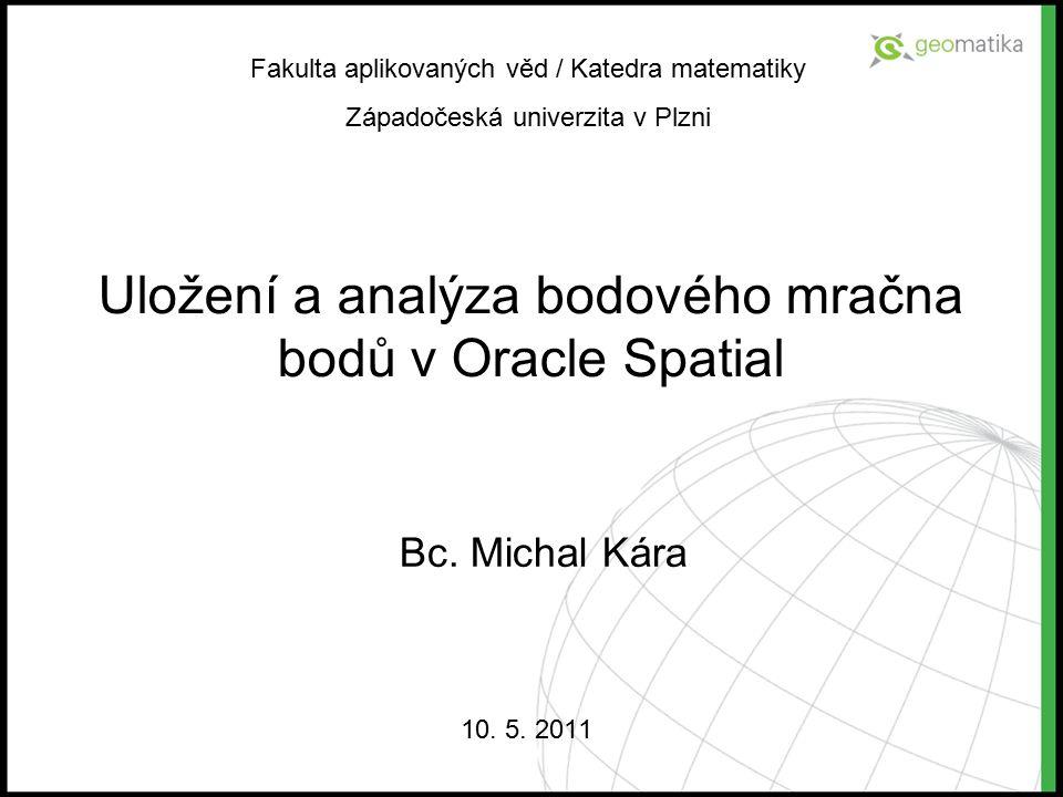 Uložení a analýza bodového mračna bodů v Oracle Spatial 10. 5. 2011 Fakulta aplikovaných věd / Katedra matematiky Západočeská univerzita v Plzni Bc. M