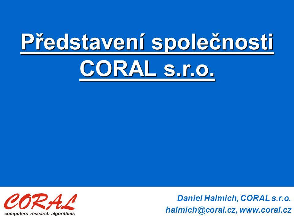 Daniel Halmich, CORAL s.r.o. halmich@coral.cz, www.coral.cz Představení společnosti CORAL s.r.o.
