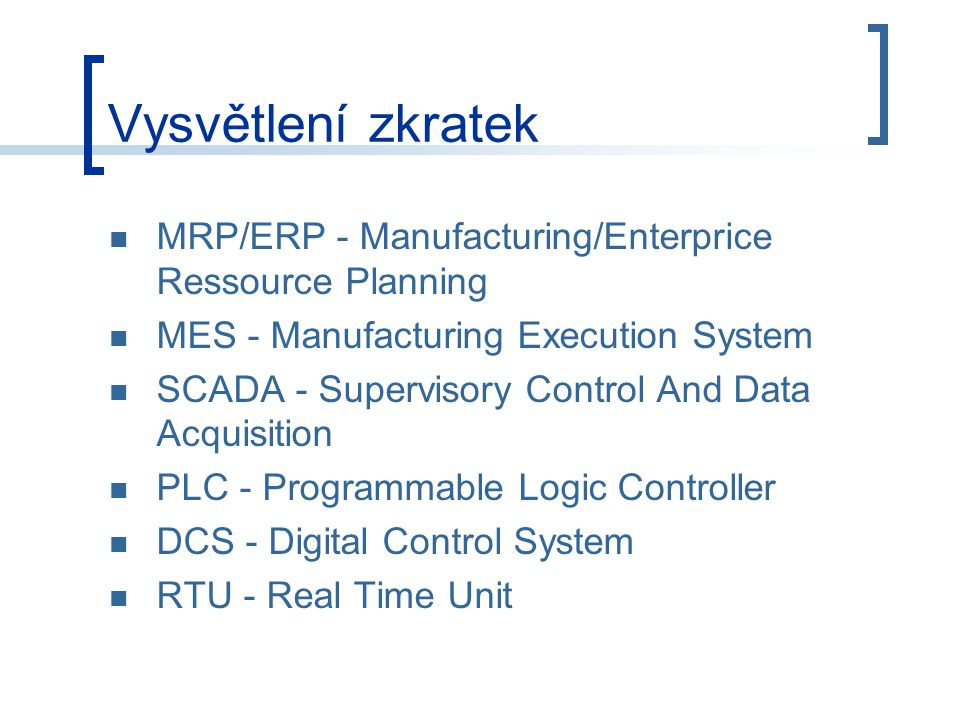 Vysvětlení zkratek MRP/ERP - Manufacturing/Enterprice Ressource Planning MES - Manufacturing Execution System SCADA - Supervisory Control And Data Acq