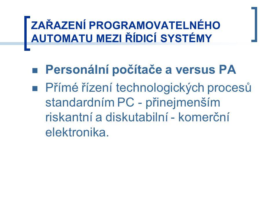 ZAŘAZENÍ PROGRAMOVATELNÉHO AUTOMATU MEZI ŘÍDICÍ SYSTÉMY Personální počítače a versus PA Přímé řízení technologických procesů standardním PC - přinejmenším riskantní a diskutabilní - komerční elektronika.