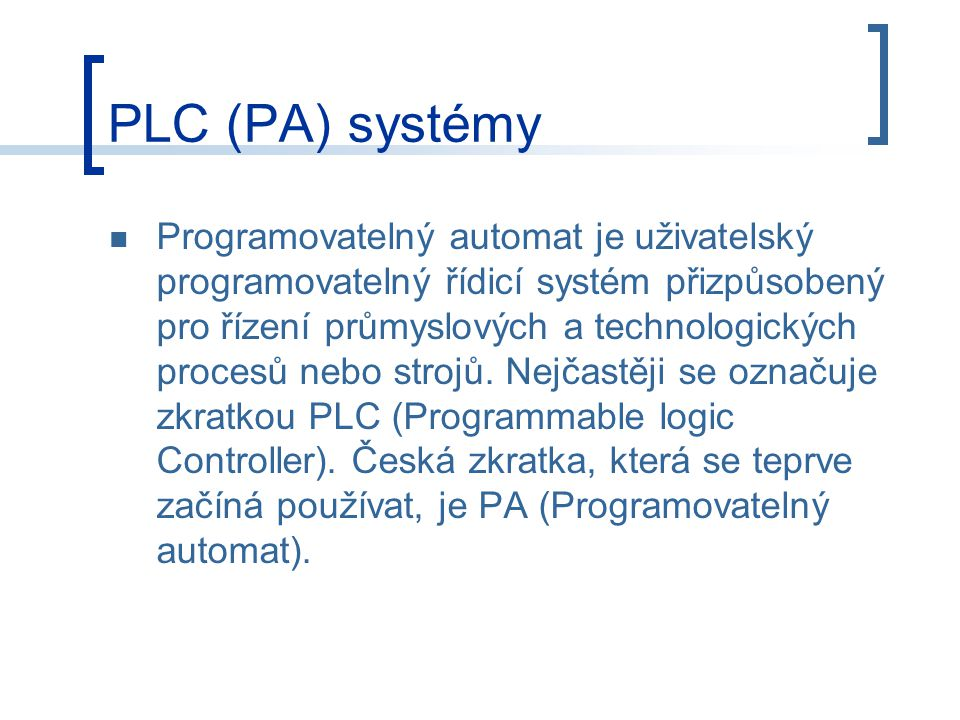 PLC (PA) systémy Programovatelný automat je uživatelský programovatelný řídicí systém přizpůsobený pro řízení průmyslových a technologických procesů nebo strojů.