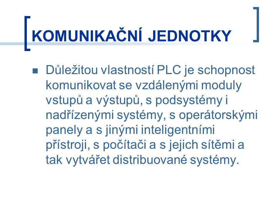KOMUNIKAČNÍ JEDNOTKY Důležitou vlastností PLC je schopnost komunikovat se vzdálenými moduly vstupů a výstupů, s podsystémy i nadřízenými systémy, s operátorskými panely a s jinými inteligentními přístroji, s počítači a s jejich sítěmi a tak vytvářet distribuované systémy.