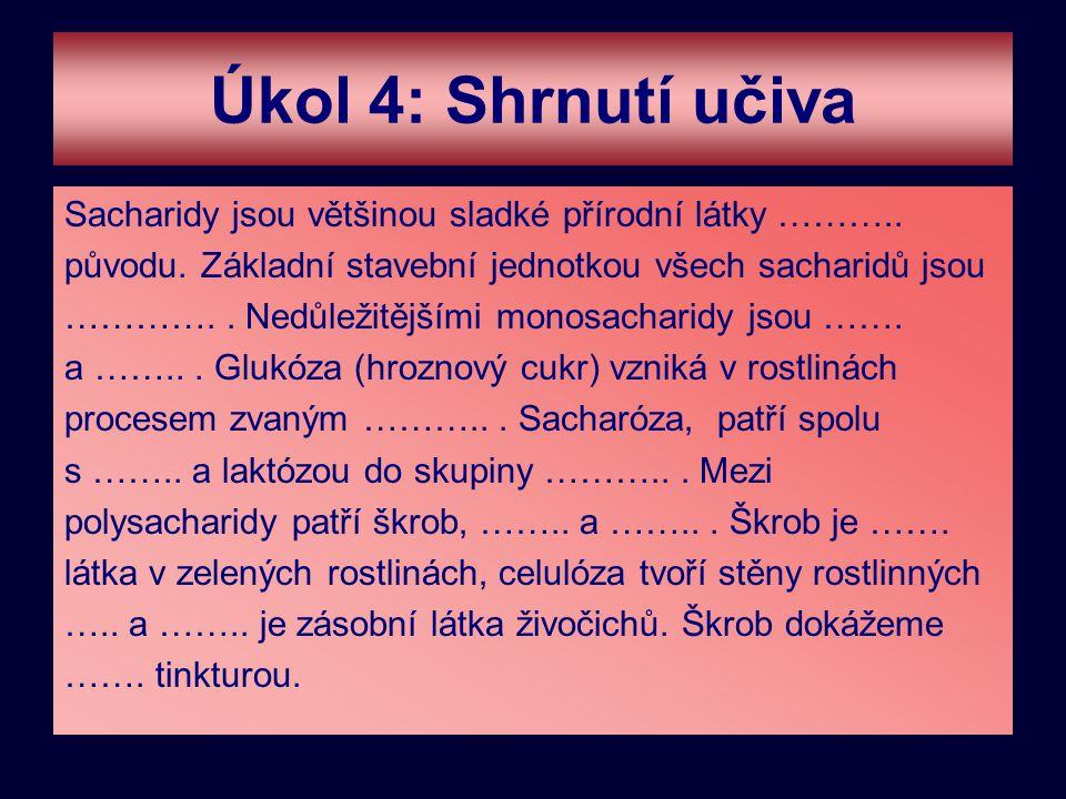 Úkol 4: Shrnutí učiva Sacharidy jsou většinou sladké přírodní látky ……….. původu. Základní stavební jednotkou všech sacharidů jsou ………….. Nedůležitějš