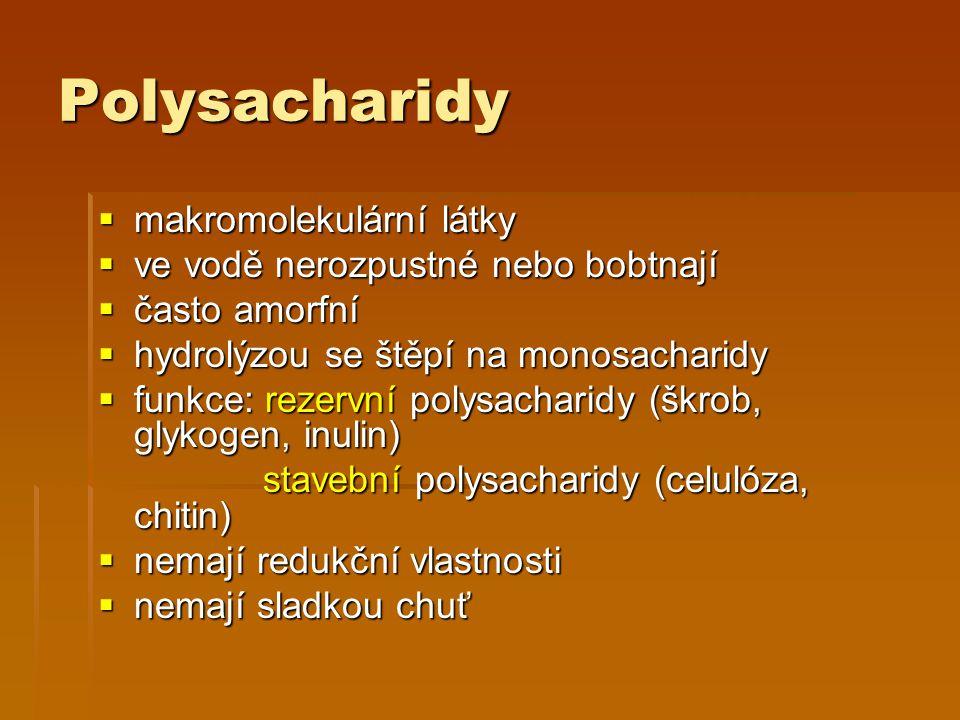 Polysacharidy  makromolekulární látky  ve vodě nerozpustné nebo bobtnají  často amorfní  hydrolýzou se štěpí na monosacharidy  funkce: rezervní polysacharidy (škrob, glykogen, inulin) stavební polysacharidy (celulóza, chitin) stavební polysacharidy (celulóza, chitin)  nemají redukční vlastnosti  nemají sladkou chuť