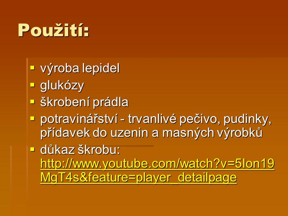 Použití:  výroba lepidel  glukózy  škrobení prádla  potravinářství - trvanlivé pečivo, pudinky, přídavek do uzenin a masných výrobků  důkaz škrobu: http://www.youtube.com/watch v=5Ion19 MgT4s&feature=player_detailpage http://www.youtube.com/watch v=5Ion19 MgT4s&feature=player_detailpage http://www.youtube.com/watch v=5Ion19 MgT4s&feature=player_detailpage