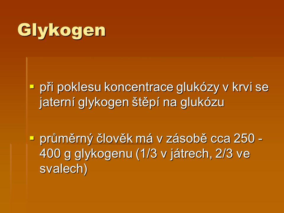 Glykogen  při poklesu koncentrace glukózy v krvi se jaterní glykogen štěpí na glukózu  průměrný člověk má v zásobě cca 250 - 400 g glykogenu (1/3 v játrech, 2/3 ve svalech)