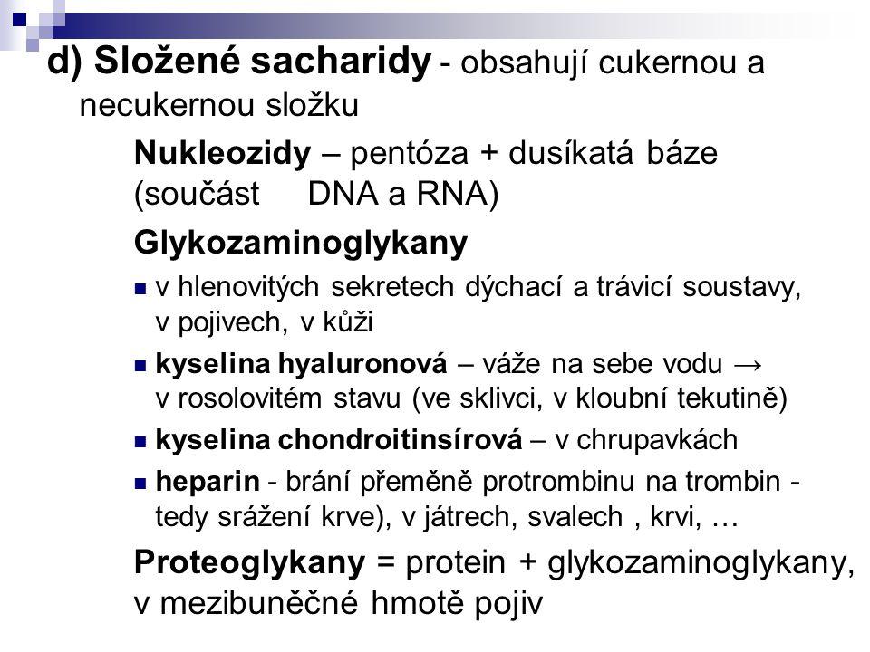 d) Složené sacharidy - obsahují cukernou a necukernou složku Nukleozidy – pentóza + dusíkatá báze (součást DNA a RNA) Glykozaminoglykany v hlenovitých sekretech dýchací a trávicí soustavy, v pojivech, v kůži kyselina hyaluronová – váže na sebe vodu → v rosolovitém stavu (ve sklivci, v kloubní tekutině) kyselina chondroitinsírová – v chrupavkách heparin - brání přeměně protrombinu na trombin - tedy srážení krve), v játrech, svalech, krvi, … Proteoglykany = protein + glykozaminoglykany, v mezibuněčné hmotě pojiv