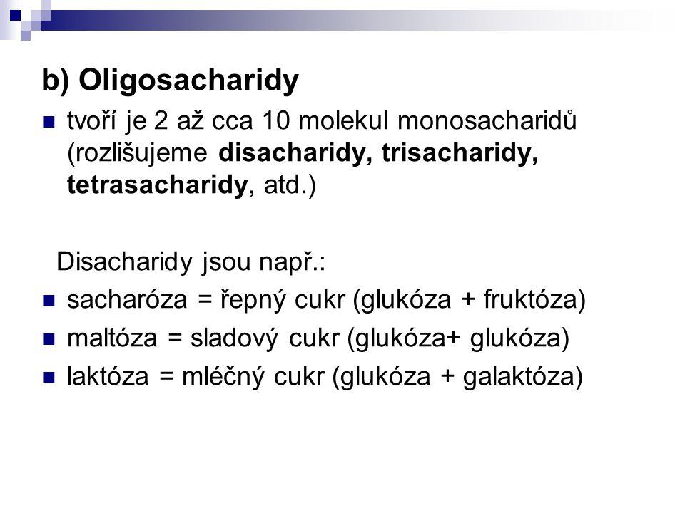 b) Oligosacharidy tvoří je 2 až cca 10 molekul monosacharidů (rozlišujeme disacharidy, trisacharidy, tetrasacharidy, atd.) Disacharidy jsou např.: sacharóza = řepný cukr (glukóza + fruktóza) maltóza = sladový cukr (glukóza+ glukóza) laktóza = mléčný cukr (glukóza + galaktóza)