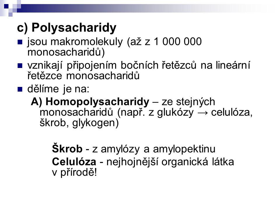 c) Polysacharidy jsou makromolekuly (až z 1 000 000 monosacharidů) vznikají připojením bočních řetězců na lineární řetězce monosacharidů dělíme je na: A) Homopolysacharidy – ze stejných monosacharidů (např.