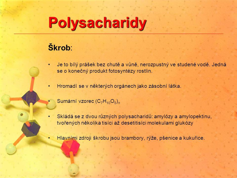 Polysacharidy Škrob: Je to bílý prášek bez chutě a vůně, nerozpustný ve studené vodě. Jedná se o konečný produkt fotosyntézy rostlin. Hromadí se v něk