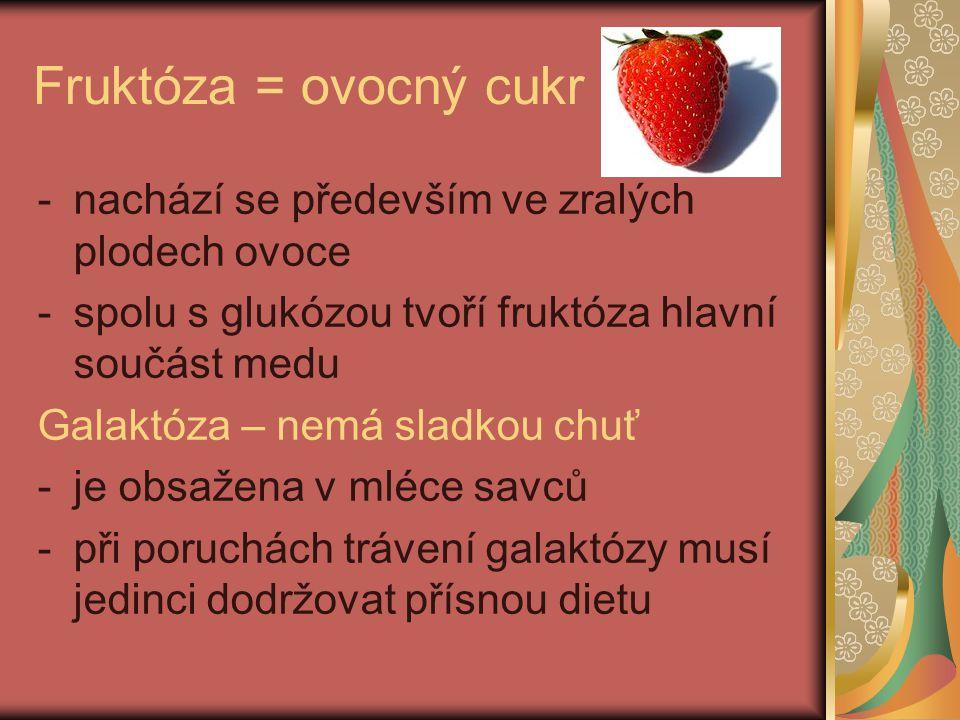 Fruktóza = ovocný cukr -nachází se především ve zralých plodech ovoce -spolu s glukózou tvoří fruktóza hlavní součást medu Galaktóza – nemá sladkou chuť -je obsažena v mléce savců -při poruchách trávení galaktózy musí jedinci dodržovat přísnou dietu