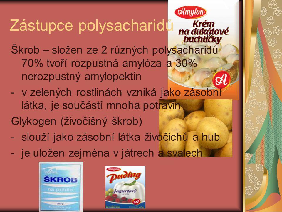 Zástupce polysacharidů Škrob – složen ze 2 různých polysacharidů 70% tvoří rozpustná amylóza a 30% nerozpustný amylopektin -v zelených rostlinách vzniká jako zásobní látka, je součástí mnoha potravin Glykogen (živočišný škrob) -slouží jako zásobní látka živočichů a hub -je uložen zejména v játrech a svalech