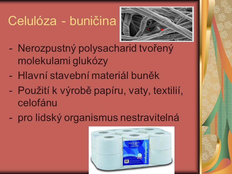 Celulóza - buničina -Nerozpustný polysacharid tvořený molekulami glukózy -Hlavní stavební materiál buněk -Použití k výrobě papíru, vaty, textilií, celofánu -pro lidský organismus nestravitelná