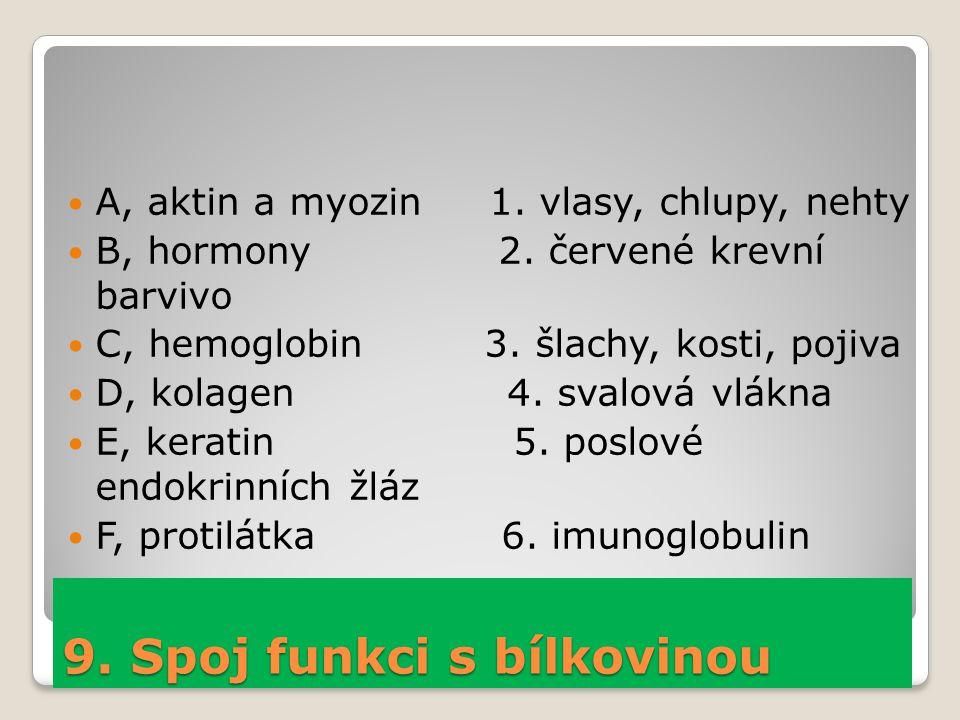 9. Spoj funkci s bílkovinou A, aktin a myozin 1. vlasy, chlupy, nehty B, hormony 2. červené krevní barvivo C, hemoglobin 3. šlachy, kosti, pojiva D, k