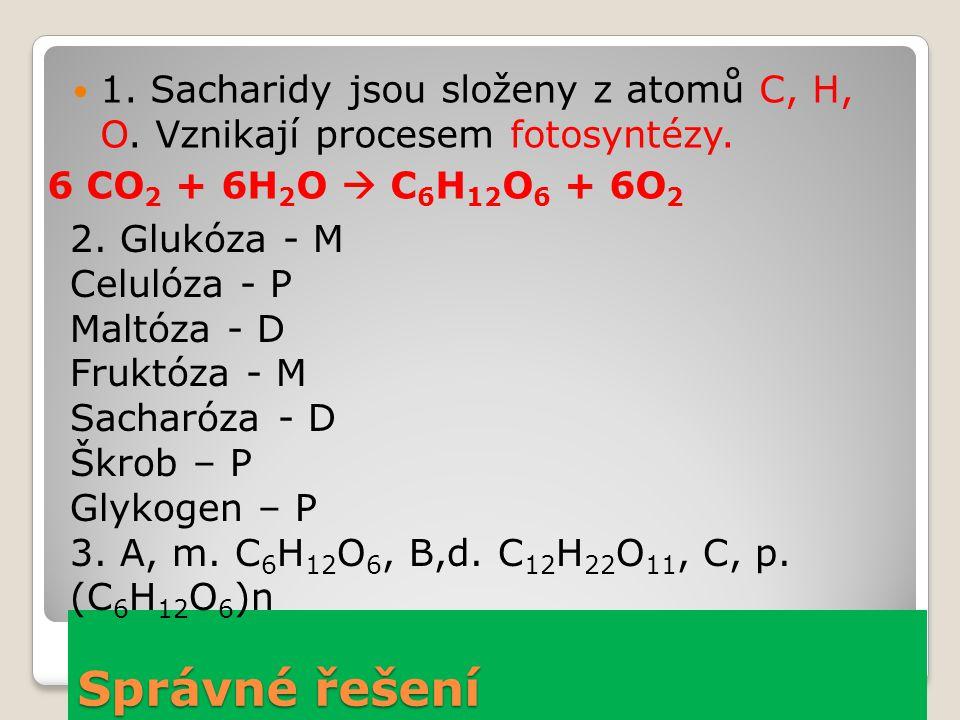 Správné řešení 1. Sacharidy jsou složeny z atomů C, H, O. Vznikají procesem fotosyntézy. 6 CO 2 + 6H 2 O  C 6 H 12 O 6 + 6O 2 2. Glukóza - M Celulóza