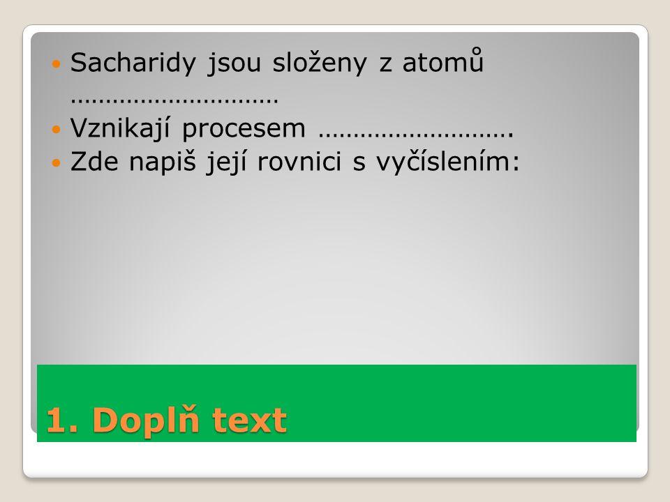 1. Doplň text Sacharidy jsou složeny z atomů ………………………… Vznikají procesem ………………………. Zde napiš její rovnici s vyčíslením: