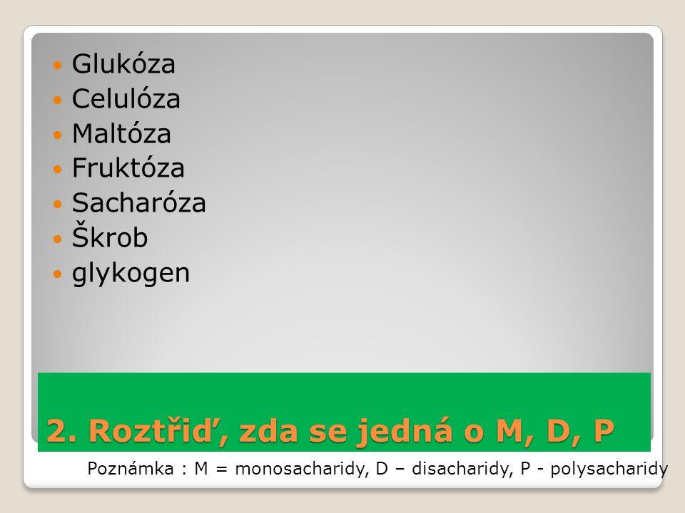 2. Roztřiď, zda se jedná o M, D, P Glukóza Celulóza Maltóza Fruktóza Sacharóza Škrob glykogen Poznámka : M = monosacharidy, D – disacharidy, P - polys