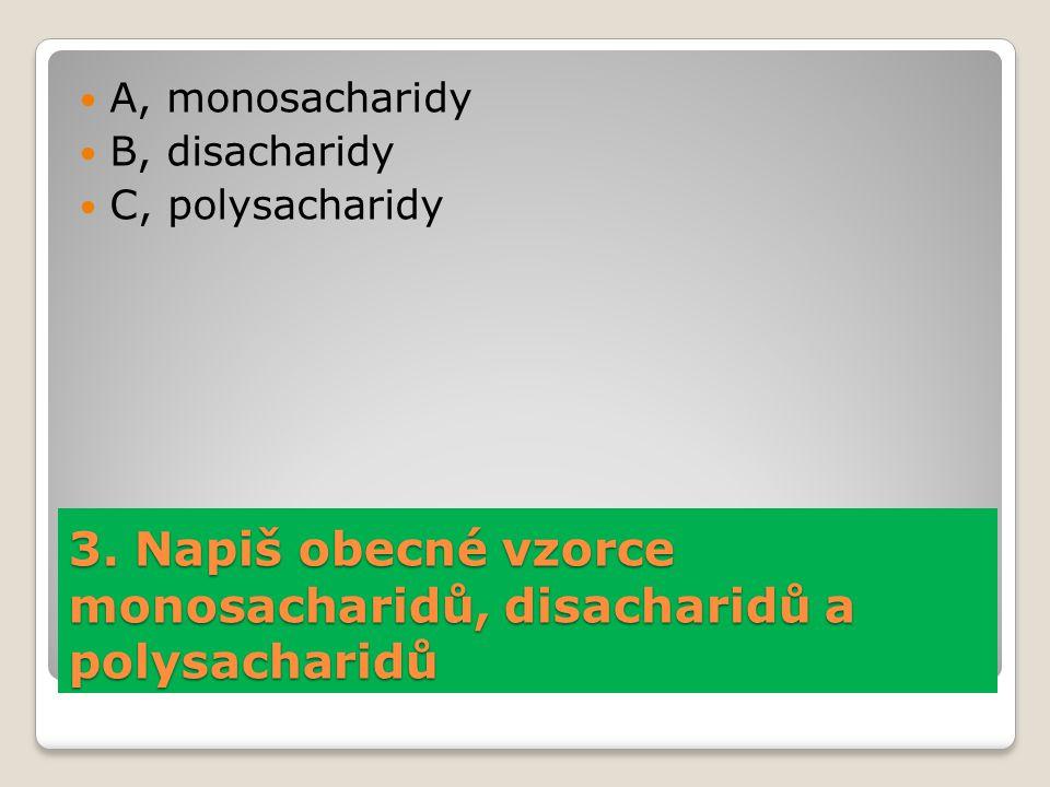 3. Napiš obecné vzorce monosacharidů, disacharidů a polysacharidů A, monosacharidy B, disacharidy C, polysacharidy