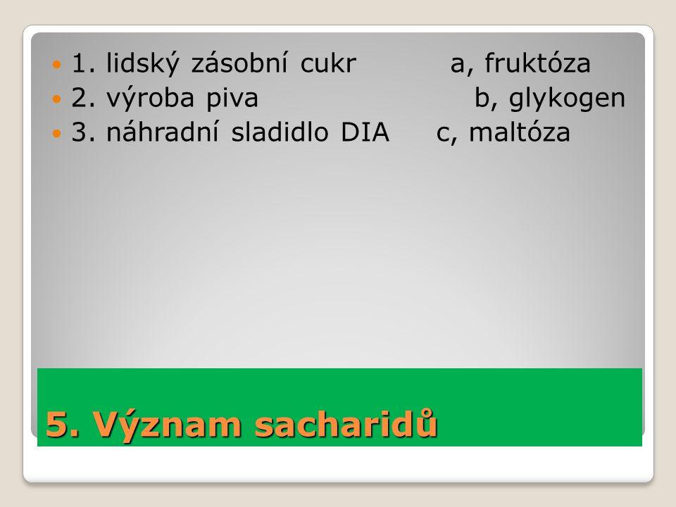 5. Význam sacharidů 1. lidský zásobní cukr a, fruktóza 2. výroba piva b, glykogen 3. náhradní sladidlo DIA c, maltóza