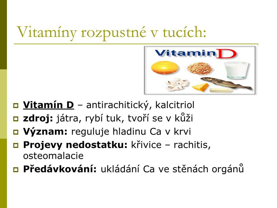 Vitamíny rozpustné v tucích:  Vitamín D – antirachitický, kalcitriol  zdroj: játra, rybí tuk, tvoří se v kůži  Význam: reguluje hladinu Ca v krvi 