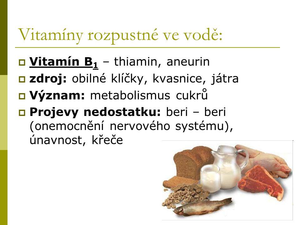 Vitamíny rozpustné ve vodě:  Vitamín B 1 – thiamin, aneurin  zdroj: obilné klíčky, kvasnice, játra  Význam: metabolismus cukrů  Projevy nedostatku