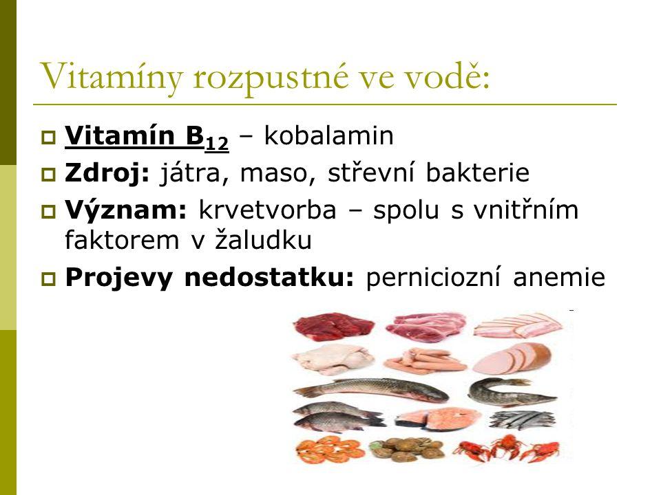 Vitamíny rozpustné ve vodě:  Vitamín B 12 – kobalamin  Zdroj: játra, maso, střevní bakterie  Význam: krvetvorba – spolu s vnitřním faktorem v žalud
