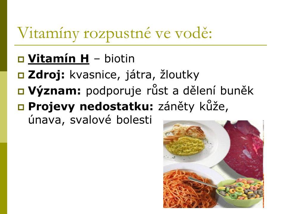 Vitamíny rozpustné ve vodě:  Vitamín H – biotin  Zdroj: kvasnice, játra, žloutky  Význam: podporuje růst a dělení buněk  Projevy nedostatku: zánět