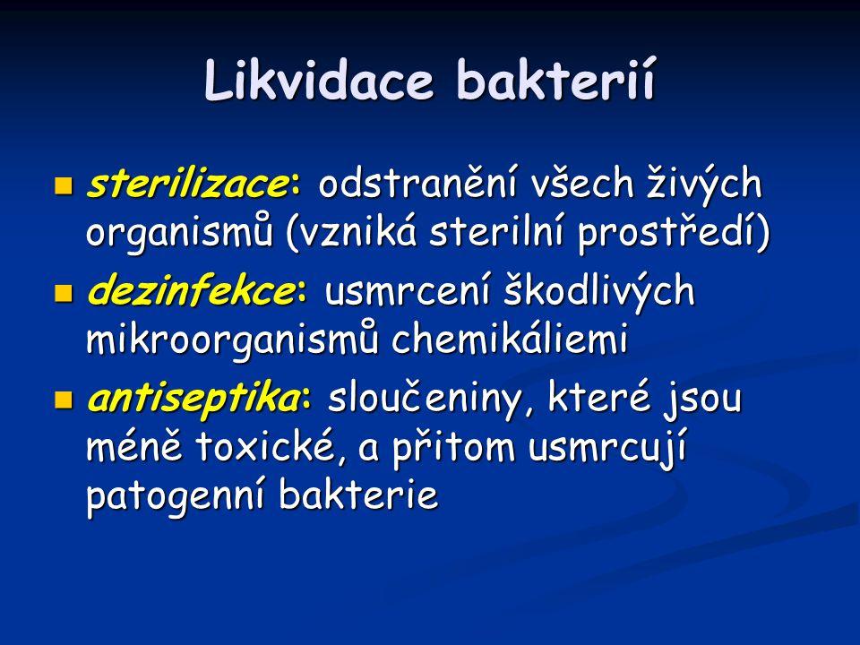 Likvidace bakterií sterilizace: odstranění všech živých organismů (vzniká sterilní prostředí) sterilizace: odstranění všech živých organismů (vzniká sterilní prostředí) dezinfekce: usmrcení škodlivých mikroorganismů chemikáliemi dezinfekce: usmrcení škodlivých mikroorganismů chemikáliemi antiseptika: sloučeniny, které jsou méně toxické, a přitom usmrcují patogenní bakterie antiseptika: sloučeniny, které jsou méně toxické, a přitom usmrcují patogenní bakterie