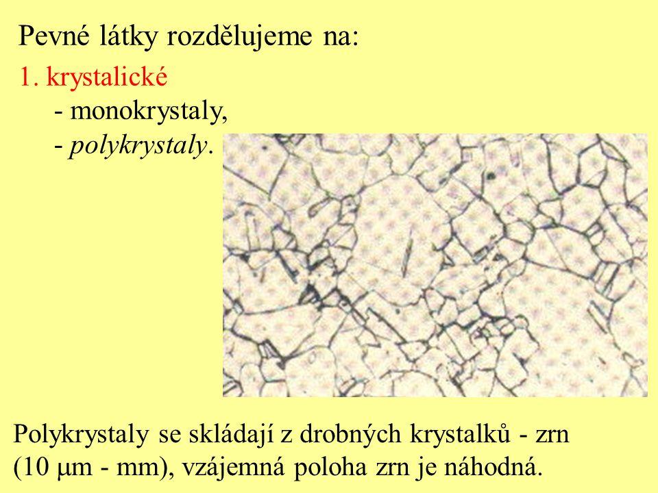 Polykrystaly se skládají z drobných krystalků - zrn (10  m - mm), vzájemná poloha zrn je náhodná. Pevné látky rozdělujeme na: 1. krystalické - monokr