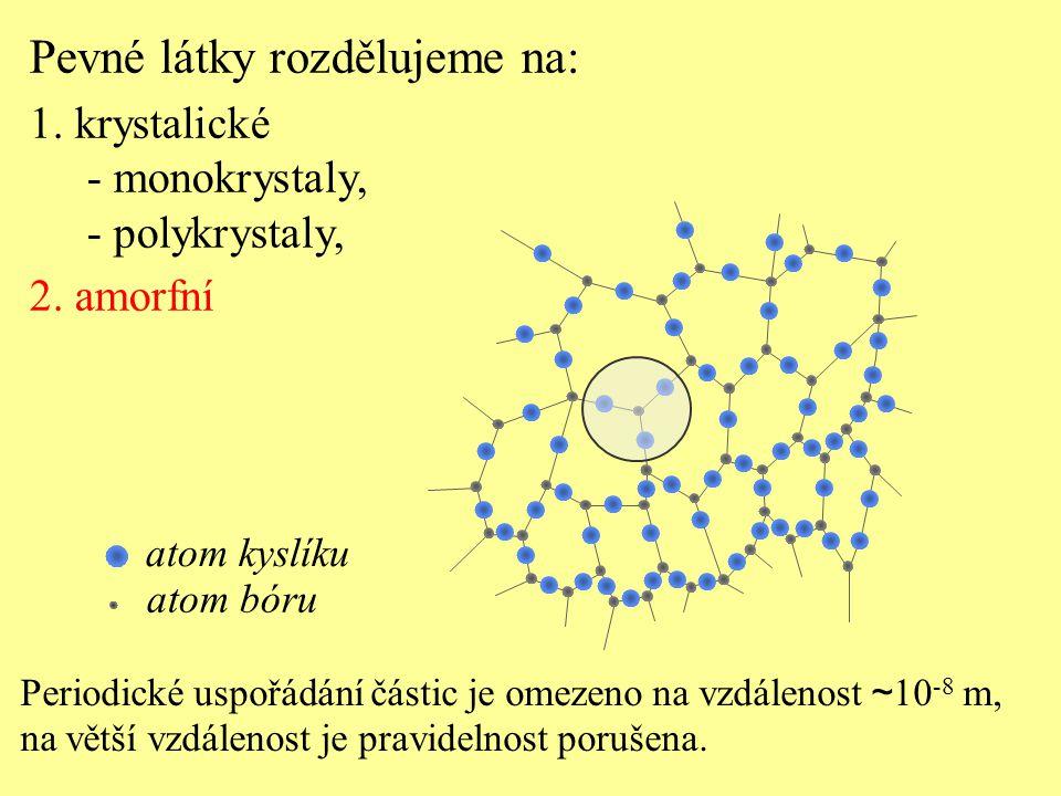 Periodické uspořádání částic je omezeno na vzdálenost ~ 10 -8 m, na větší vzdálenost je pravidelnost porušena. Pevné látky rozdělujeme na: 1. krystali
