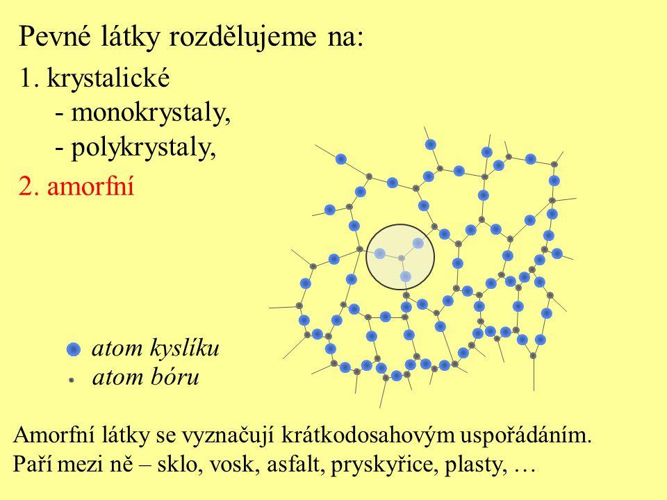 Amorfní látky se vyznačují krátkodosahovým uspořádáním. Paří mezi ně – sklo, vosk, asfalt, pryskyřice, plasty, … Pevné látky rozdělujeme na: 1. krysta