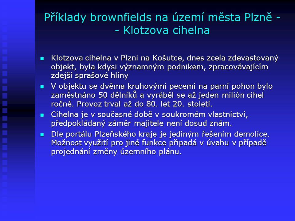 Příklady brownfields na území města Plzně - - Klotzova cihelna Klotzova cihelna v Plzni na Košutce, dnes zcela zdevastovaný objekt, byla kdysi významn