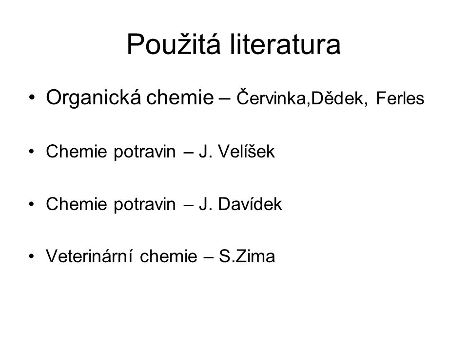 Použitá literatura Organická chemie – Červinka,Dědek, Ferles Chemie potravin – J. Velíšek Chemie potravin – J. Davídek Veterinární chemie – S.Zima
