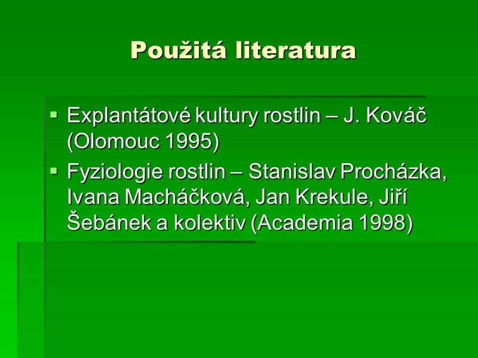Použitá literatura  Explantátové kultury rostlin – J. Kováč (Olomouc 1995)  Fyziologie rostlin – Stanislav Procházka, Ivana Macháčková, Jan Krekule,