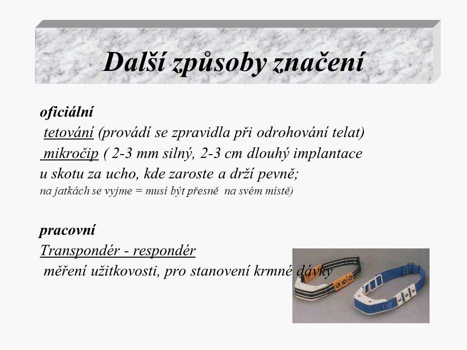 Další způsoby značení oficiální tetování (provádí se zpravidla při odrohování telat) mikročip ( 2-3 mm silný, 2-3 cm dlouhý implantace u skotu za ucho