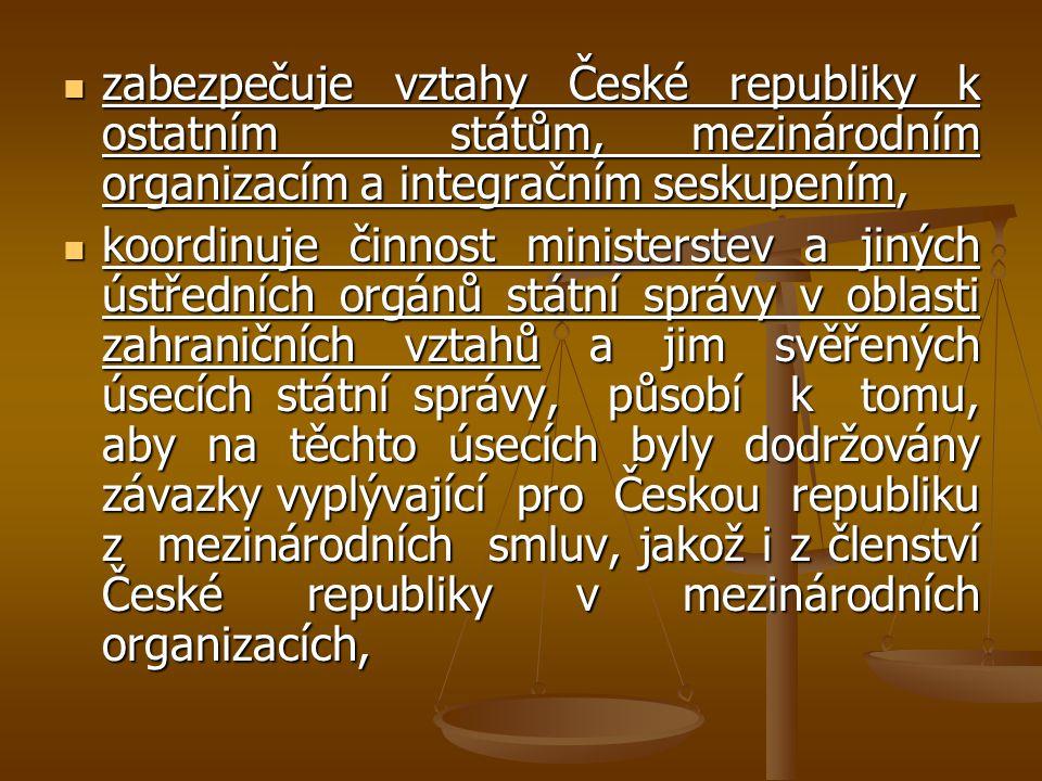 zabezpečuje vztahy České republiky k ostatním státům, mezinárodním organizacím a integračním seskupením, zabezpečuje vztahy České republiky k ostatním