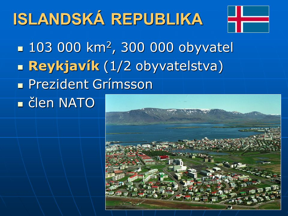 ISLANDSKÁ REPUBLIKA 103 000 km 2, 300 000 obyvatel 103 000 km 2, 300 000 obyvatel Reykjavík (1/2 obyvatelstva) Reykjavík (1/2 obyvatelstva) Prezident