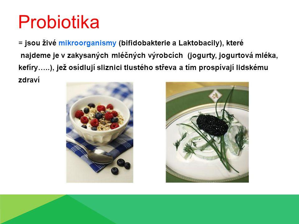 Probiotika = jsou živé mikroorganismy (bifidobakterie a Laktobacily), které najdeme je v zakysaných mléčných výrobcích (jogurty, jogurtová mléka, kefíry…..), jež osídlují sliznici tlustého střeva a tím prospívají lidskému zdraví