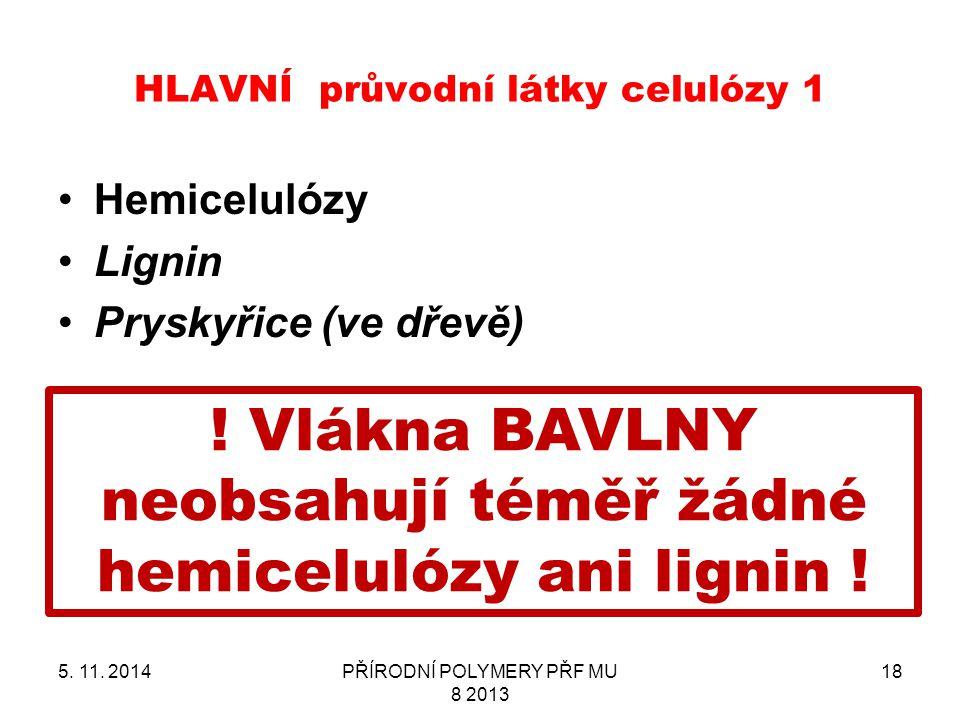 HLAVNÍ průvodní látky celulózy 1 Hemicelulózy Lignin Pryskyřice (ve dřevě) 5. 11. 2014PŘÍRODNÍ POLYMERY PŘF MU 8 2013 18 ! Vlákna BAVLNY neobsahují té