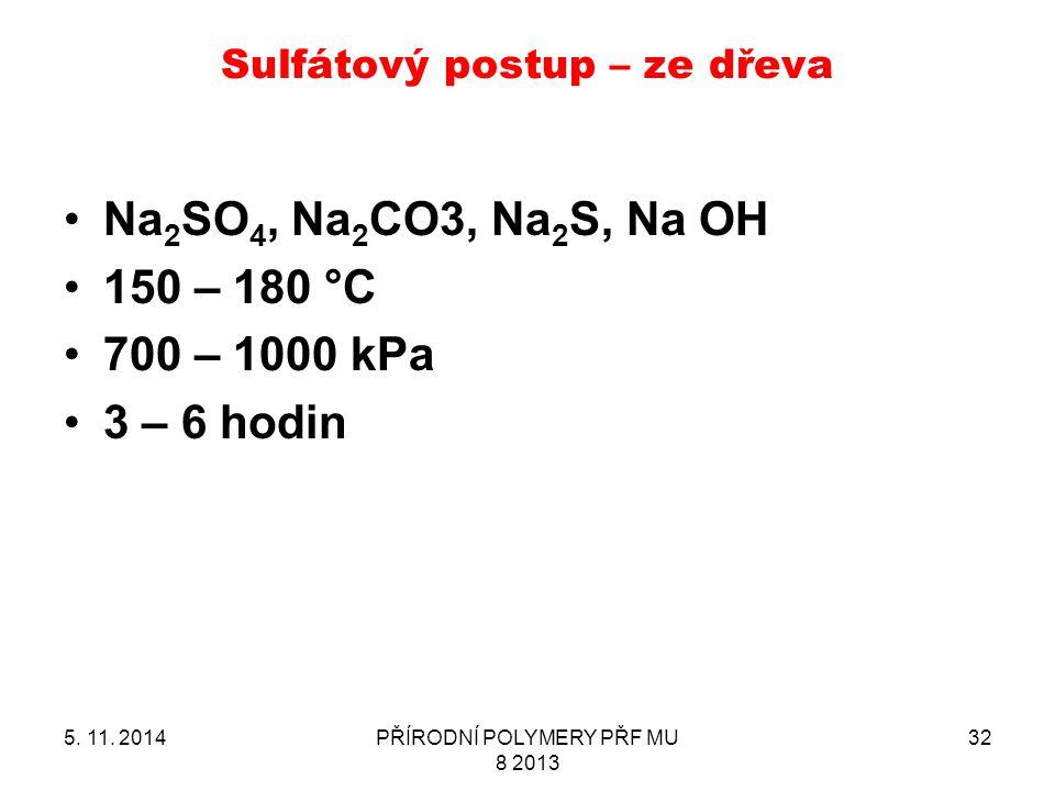 Sulfátový postup – ze dřeva 5. 11. 2014PŘÍRODNÍ POLYMERY PŘF MU 8 2013 32 Na 2 SO 4, Na 2 CO3, Na 2 S, Na OH 150 – 180 °C 700 – 1000 kPa 3 – 6 hodin