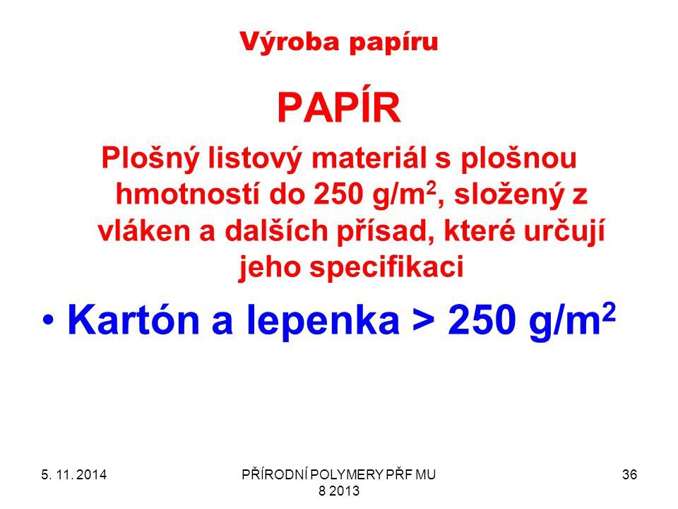 Výroba papíru 5. 11. 2014PŘÍRODNÍ POLYMERY PŘF MU 8 2013 36 PAPÍR Plošný listový materiál s plošnou hmotností do 250 g/m 2, složený z vláken a dalších