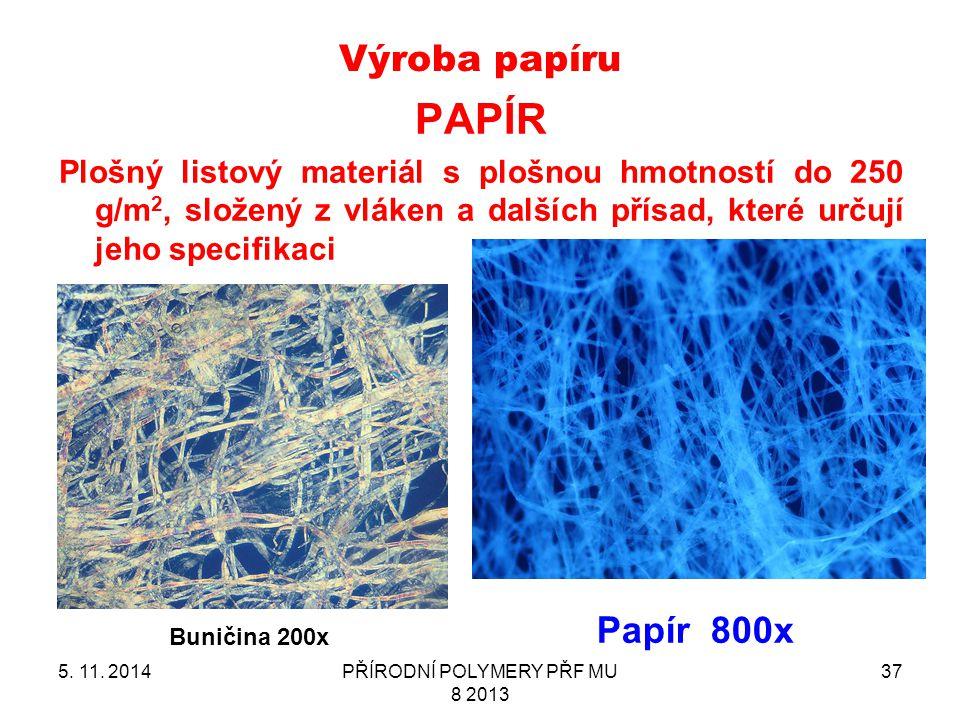 Výroba papíru 5. 11. 2014PŘÍRODNÍ POLYMERY PŘF MU 8 2013 37 PAPÍR Plošný listový materiál s plošnou hmotností do 250 g/m 2, složený z vláken a dalších