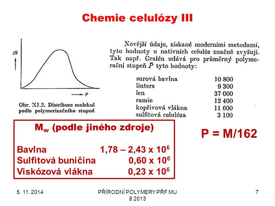 Chemie celulózy III 5. 11. 2014PŘÍRODNÍ POLYMERY PŘF MU 8 2013 7 P = M/162 M w (podle jiného zdroje) Bavlna 1,78 – 2,43 x 10 6 Sulfitová buničina 0,60