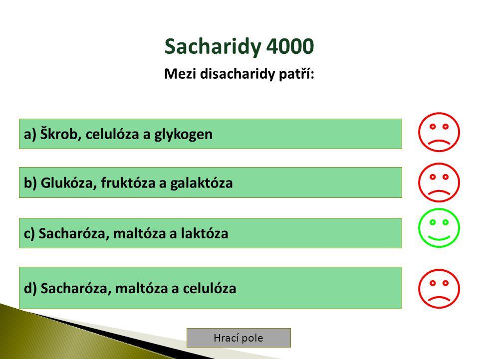 Hrací pole Sacharidy 4000 Mezi disacharidy patří: a) Škrob, celulóza a glykogen b) Glukóza, fruktóza a galaktóza c) Sacharóza, maltóza a laktóza d) Sacharóza, maltóza a celulóza