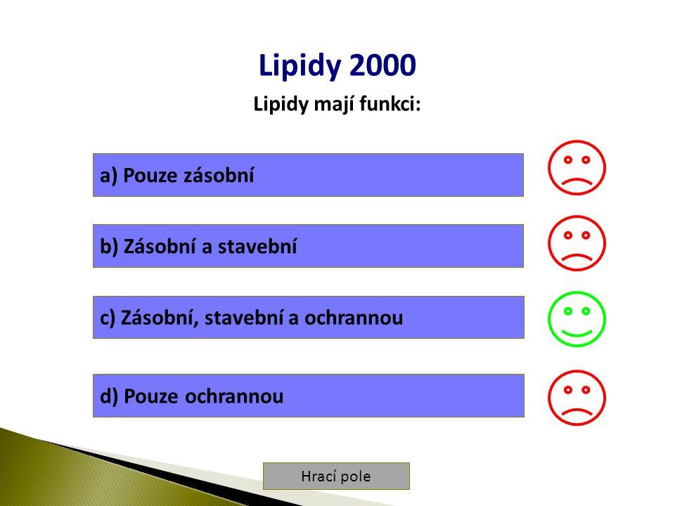 Hrací pole Lipidy 2000 Lipidy mají funkci: a) Pouze zásobní b) Zásobní a stavební c) Zásobní, stavební a ochrannou d) Pouze ochrannou