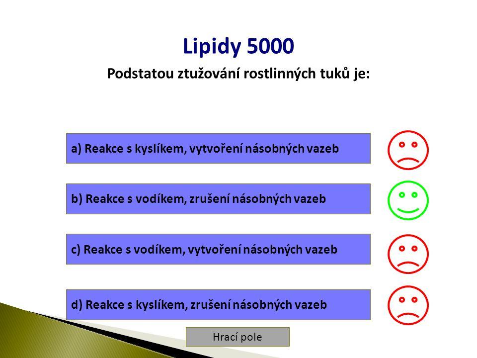 Hrací pole Lipidy 5000 Podstatou ztužování rostlinných tuků je: a) Reakce s kyslíkem, vytvoření násobných vazeb b) Reakce s vodíkem, zrušení násobných vazeb c) Reakce s vodíkem, vytvoření násobných vazeb d) Reakce s kyslíkem, zrušení násobných vazeb