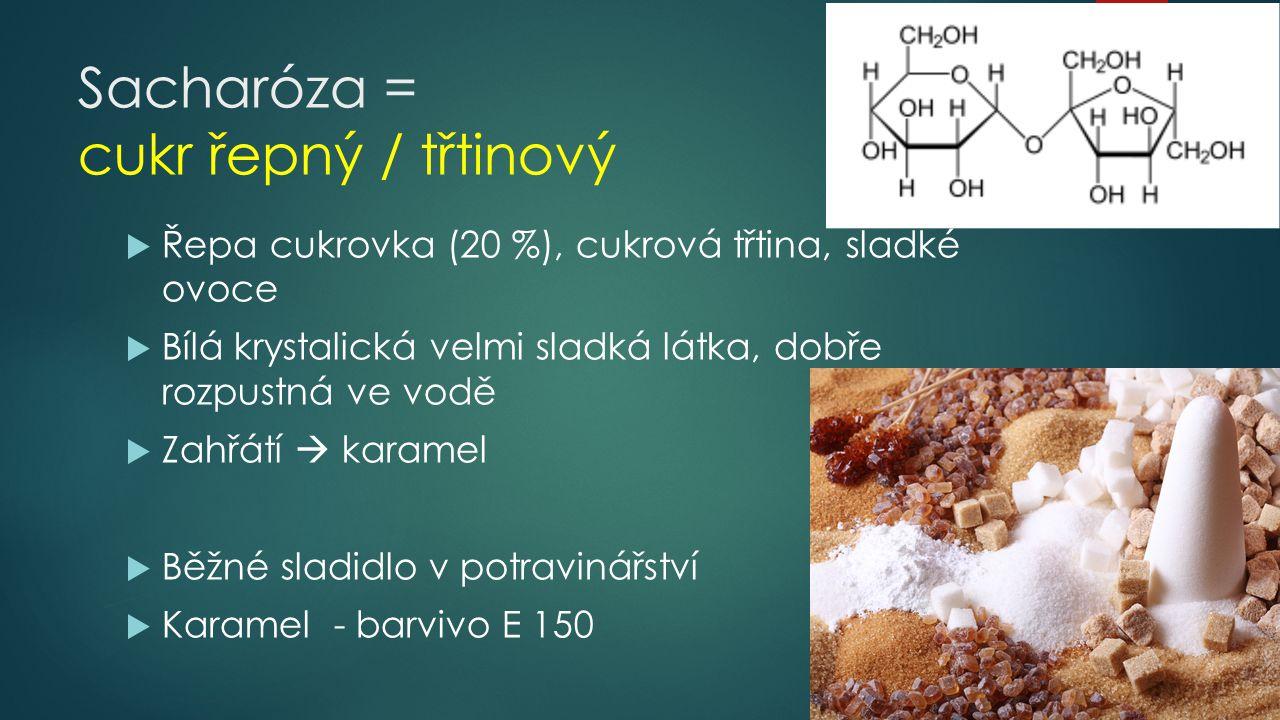Sacharóza = cukr řepný / třtinový  Řepa cukrovka (20 %), cukrová třtina, sladké ovoce  Bílá krystalická velmi sladká látka, dobře rozpustná ve vodě