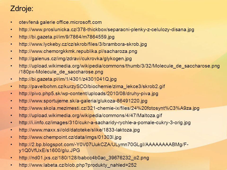 Zdroje: otevřená galerie office.microsoft.com http://www.proslunicka.cz/378-thickbox/separacni-plenky-z-celulozy-disana.jpg http://bi.gazeta.pl/im/9/7864/m7864559.jpg http://www.lyckeby.cz/cz/skrob/files/3/brambora-skrob.jpg http://www.chemorgkkmk.republika.pl/sacharoza.png http://galenus.cz/img/zdravi/cukrovka/glykogen.jpg http://upload.wikimedia.org/wikipedia/commons/thumb/3/32/Molecule_de_saccharose.png /180px-Molecule_de_saccharose.png http://bi.gazeta.pl/im/1/4301/z4301041Q.jpg http://pavelbohm.cz/kurzySCO/biochemie/zima_lekce3/skrob2.gif http://pivo.php5.sk/wp-content/uploads/2010/08/druhy-piva.jpg http://www.sportujeme.sk/a-galeria/glukoza-86491220.jpg http://www.skola.mezimesti.cz/321-chemie-ix/files/24%20fotosynt%C3%A9za.jpg http://upload.wikimedia.org/wikipedia/commons/4/47/Maltoza.gif http://i.iinfo.cz/images/310/cukr-a-sacharidy-rychle-a-pomale-cukry-3-orig.jpg http://www.maxx.si/old/datoteke/slike/1833-laktoza.jpg http://www.chempoint.cz/data/imgs/01303l.jpg http://2.bp.blogspot.com/-Y0V07UukCZA/ULymn70GLgI/AAAAAAAABMg/F- y1Q0VfUxE/s1600/glu.JPG http://nd01.jxs.cz/180/128/babcc4b0ac_39676232_o2.png http://www.labeta.cz/blob.php produkty_nahled=252